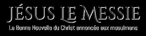Jésus Le Messie - La Bonne Nouvelle du Christ annoncée aux musulmans